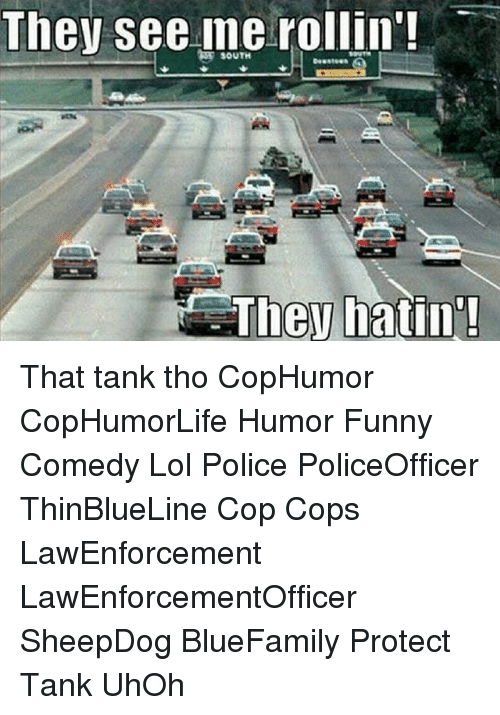 See Me Rollin: They see me rollin'  SOUTH  They hatin That tank tho CopHumor CopHumorLife Humor Funny Comedy Lol Police PoliceOfficer ThinBlueLine Cop Cops LawEnforcement LawEnforcementOfficer SheepDog BlueFamily Protect Tank UhOh