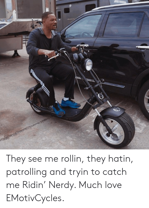 See Me Rollin: They see me rollin, they hatin, patrolling and tryin to catch me Ridin' Nerdy. Much love EMotivCycles.