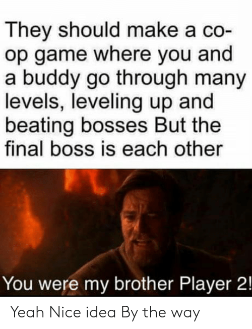 beating: They should make a co-  op game where you and  a buddy go through many  levels, leveling up and  beating bosses But the  final boss is each other  You were my brother Player 2! Yeah Nice idea By the way