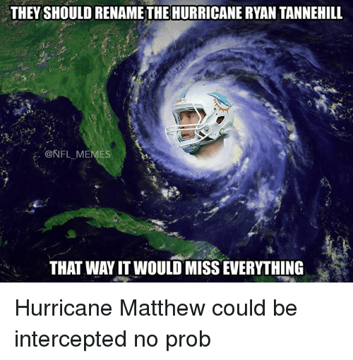 tannehill: THEY SHOULD RENAME THE HURRICANE RYAN TANNEHILL  @NFL MEMES  THAT WAY IT WOULD MISSEWERYTHING Hurricane Matthew could be intercepted no prob