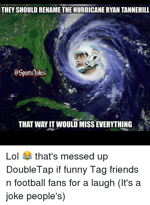 tannehill: THEY SHOULD RENAMETHE HURRICANE RYAN TANNEHILL  @Sportsjokes  THAT WAYIT WOULD MISSEVERYTHING Lol 😂 that's messed up DoubleTap if funny Tag friends n football fans for a laugh (It's a joke people's)