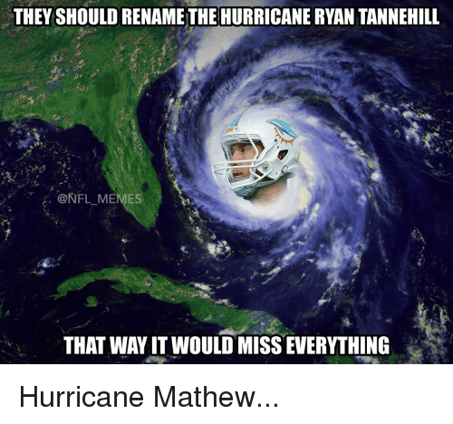 tannehill: THEY SHOULDRENAME THE HURRICANERYAN TANNEHILL  A. NFL MEMES  THAT WAYIT WOULD MISSEVERYTHING Hurricane Mathew...