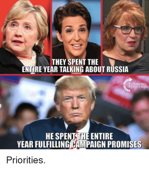 Russia, Usa, and They: THEY SPENT THE  ENTIRE YEAR TALKING ABOUT RUSSIA  TURNING  POINT USA  HE SPENTTHE ENTIRE  YEAR FULFILLING CAMPAIGN PROMISES Priorities.