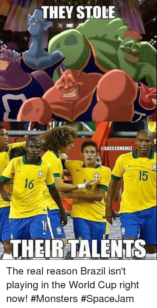 Nba, The World, and Right Now: THEY STOLE  @SOCCERMEMEZ  THEIR TALENTS The real reason Brazil isn't playing in the World Cup right now! #Monsters #SpaceJam