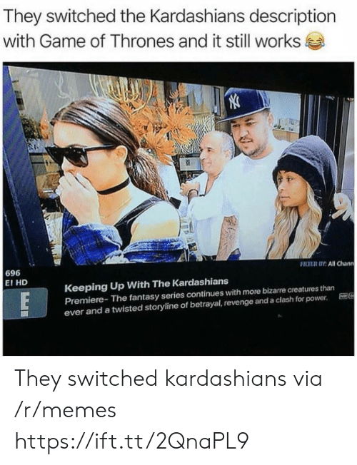 Keeping Up With: They switched the Kardashians description  with Game of Thrones and it still works  FILTER OY: All Chann  696  E! HD  Keeping Up With The Kardashians  Premiere- The fantasy series continues with more bizarre creatures than  ever and a twisted storyline of betrayal, revenge and a clash for power. E96 They switched kardashians via /r/memes https://ift.tt/2QnaPL9