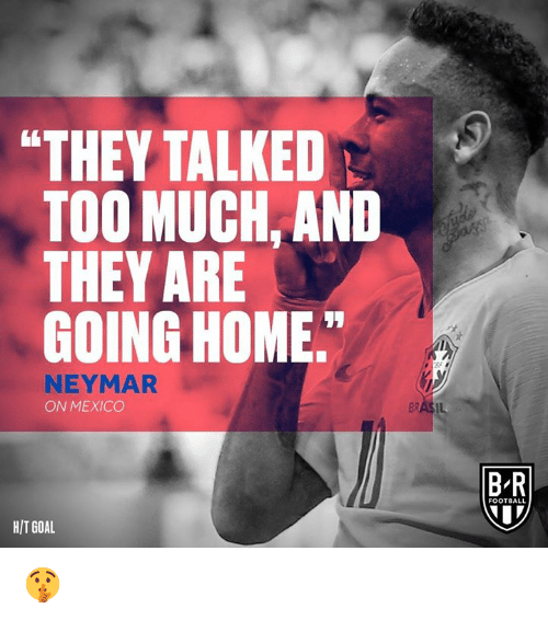 """Football, Neymar, and Too Much: """"THEY TALKED  TOO MUCH. AND  THEY ARE  GOING HOME  NEYMAR  ON MEXICO  B-R  FOOTBALL  HIT GOAL 🤫"""