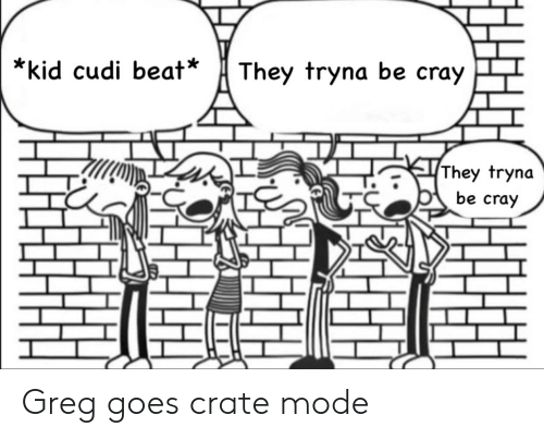 Kid Cudi, Kid, and Mode: They tryna be cray  *kid cudi beat*  They tryna  be cray Greg goes crate mode