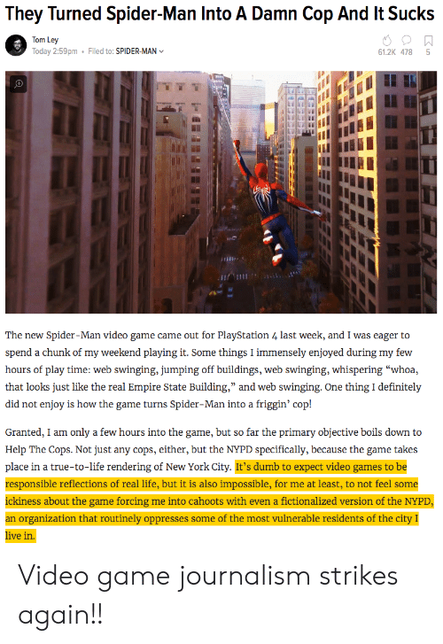 """Dumb, Life, and New York: They Turned Spider-Man Into A Damn Cop And It Sucks  Tom Ley  Today 2:59pm  Filed to: SPIDER-MAN  61.2K 478 5  เพื  The new Spider-Man video game came out for PlayStation 4 last week, and I was eager to  hours of play time: web swinging, jumping off buildings, web swinging, whispering """"whoa,  that looks just like ihe c al ) inipun siai e ) Building, and we ) s o ginj:-One th cle in izły  did not enjoy is how the game turns Spider-Man into a friggin' cop!  Granted, I am only a few hours into the game, but so far the primary objective boils down to  Help The Cops. Not just any cops, either, but the NYPD specifically, because the game takes  place in a true-to-life rendering of New York City. It's dumb to expect video games to be  responsible reflections of real life, but it is also impossible, for me at least, to not feel some  ickiness about the game forcing me into cahoots with even a fictionalized version of the NYPD  an organization that routinely oppresses some of the most vulnerable residents of the city I  ive in Video game journalism strikes again!!"""