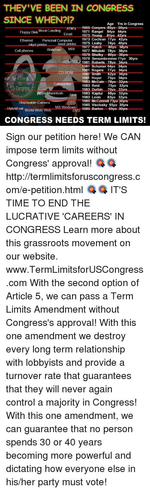Approvation: THEY VE BEEN IN CONGRESS  SINCE WHEN?!?  Age Yrs in Congress  Floppy Disk  Moon Landing  ATMs 1971 Rangel 84yo 44yrs  1965 Conyers 50yrs  Email  1973 Young  81y  42yrs  Ethernet  Personal Computer  1973 Cochran 77yo 42yrs  inkjet printer  aser printer  1975 Leahy  74yo 40yrs  1977 Hatch  80yo  8yrs  Walkman  MRI  Cell phones  1977 Mikulski 78yo 38yrs  1979 Shelby 80yo 36yrs  1979 Sensenbrenner 71yo 36yrs  1981 Roberts 78yo 34yrs  1981 Schumer 64yo 34yrs  1981 Rogers 77yo 34yrs  CD-ROM  1981 Smith  62yo yrs  34  Term Limits  1981 Hoyer  75yo 34yrs  1983 McCain 78yo 32yrs  Camcorder  1983 Reid  75yo 32yrs  US Congress  1983 Durbin Oyo 32yrs.  Apple Macintosh  Java  1983 Kaptur  68yo 32yrs  1983 Levin  83yo 32yrs  1985 McConnell 73yo 30yrs  Disposable Camera  1985 Visclosky 65yo 30yrs  MS Windows  DVD  1985 Barton  65yo 30yrs  Hybrid car World Wide Web  CONGRESS NEEDS TERM LIMITS! Sign our petition here! We CAN impose term limits without Congress' approval! 🎯🎯http://termlimitsforuscongress.com/e-petition.html 🎯🎯  IT'S TIME TO END THE LUCRATIVE 'CAREERS' IN CONGRESS  Learn more about this grassroots movement on our website. www.TermLimitsforUSCongress.com  With the second option of Article 5, we can pass a Term Limits Amendment without Congress's approval! With this one amendment we destroy every long term relationship with lobbyists and provide a turnover rate that guarantees that they will never again control a majority in Congress! With this one amendment, we can guarantee that no person spends 30 or 40 years becoming more powerful and dictating how everyone else in his/her party must vote!
