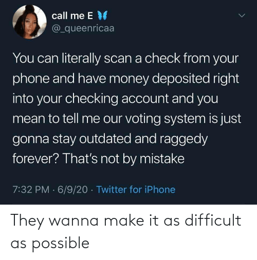 possible: They wanna make it as difficult as possible