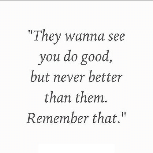 "Good, Never, and Them: ""They wanna see  you do good,  but never better  than them.  Remember that."""