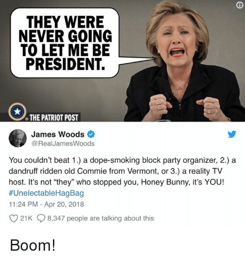 """reality tv: THEY WERE  NEVER GOING  TO LET ME BE  PRESIDENT.  e THE PATRIOT POST  James Woods  @RealJamesWoods  You couldn't beat 1.) a dope-smoking block party organizer, 2.) a  dandruff ridden old Commie from Vermont, or 3.) a reality TV  host. It's not """"they"""" who stopped you, Honey Bunny, it's YOU!  #UnelectableHagBag  11:24 PM - Apr 20, 2018  21K 8,347 people are talking about this Boom!"""