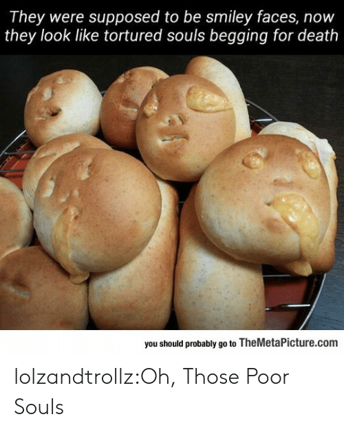 Tumblr, Blog, and Death: They were supposed to be smiley faces, now  they look like tortured souls begging for death  you should probably go to TheMetaPicture.com lolzandtrollz:Oh, Those Poor Souls