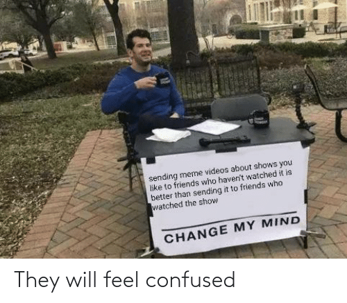confused: They will feel confused
