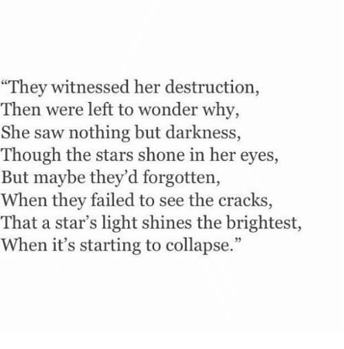 """Saw, Stars, and Wonder: """"They witnessed her destruction,  Then were left to wonder why,  She saw nothing but darkness,  Though the stars shone in her eyes,  But maybe they'd forgotten,  When they failed to see the cracks  That a star's light shines the brightest,  When it's starting to collapse."""""""