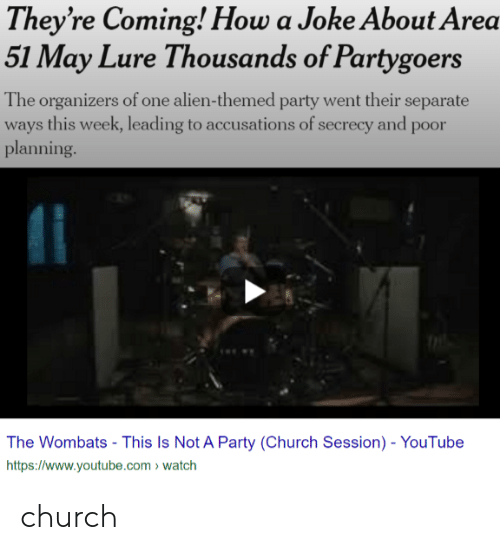 Church, Party, and youtube.com: They're Coming! How a Joke About Area  51 May Lure Thousands of Partygoers  The organizers of one alien-themed party went their separate  ways this week, leading to accusations of secrecy and poor  planning  The Wombats - This Is Not A Party (Church Session) - YouTube  http://www.youtube.com watch church