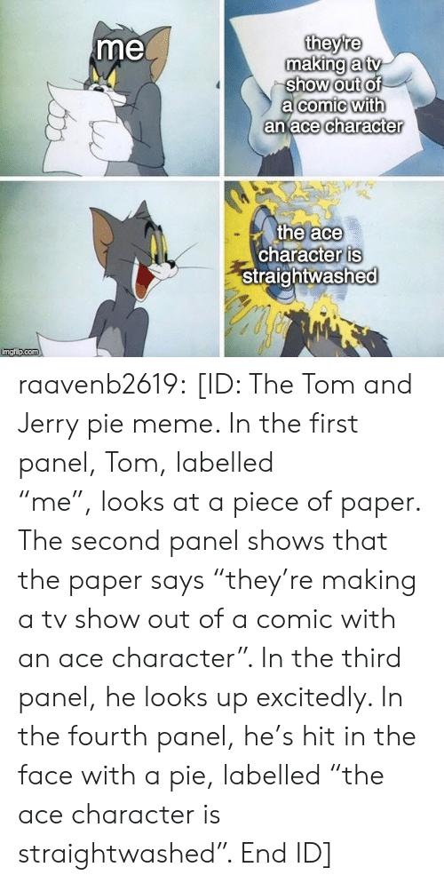 "Looks At: theyre  making a tv  show out of  a comic with  an ace character  me  the ace  character is  Straightwashed  Imgi p.com raavenb2619:  [ID: The Tom and Jerry pie meme. In the first panel, Tom, labelled ""me"", looks at a piece of paper. The second panel shows that the paper says ""they're making a tv show out of a comic with an ace character"". In the third panel, he looks up excitedly. In the fourth panel, he's hit in the face with a pie, labelled ""the ace character is straightwashed"". End ID]"