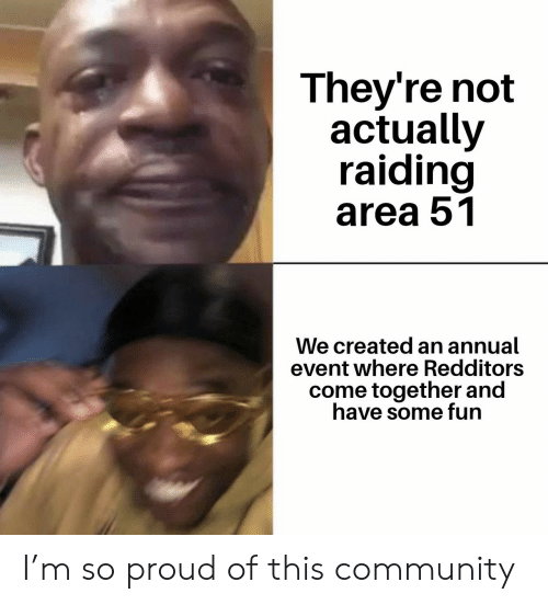 come together: They're not  actually  raiding  area 51  We created an annual  event where Redditors  come together and  have some fun I'm so proud of this community