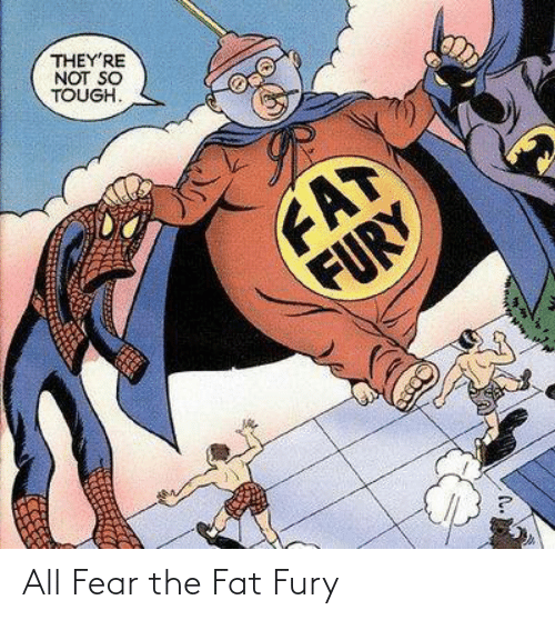 Fear: THEY'RE  NOT SO  TOUGH.  FAT  FURY All Fear the Fat Fury
