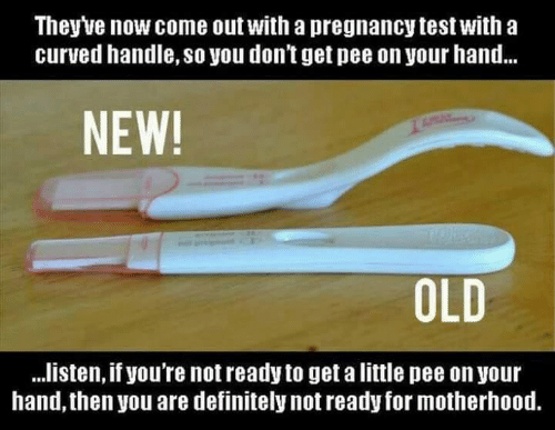 Pregnancy Test: Theyve now come out with a pregnancy test with a  curved handle, so you don't get pee on your hand...  NEW!  OLD  ..listen, if you're not ready to get a little pee on your  hand, then you are definitely not ready for motherhood.  RE