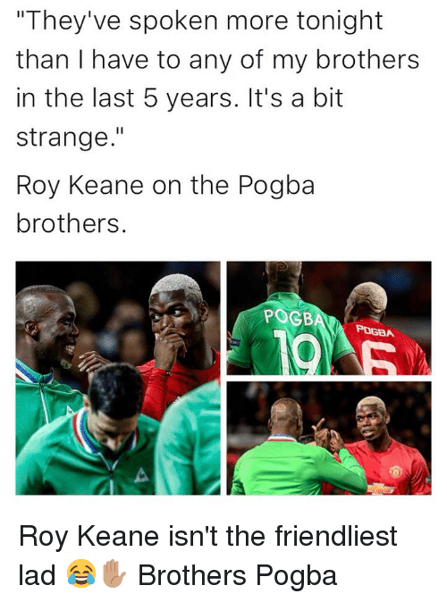 "roy keane: ""They've spoken more tonight  than I have to any of my brothers  in the last 5 years. It's a bit  strange.""  Roy Keane on the Pogba  brothers.  POGB  РОДА Roy Keane isn't the friendliest lad 😂✋🏽 Brothers Pogba"