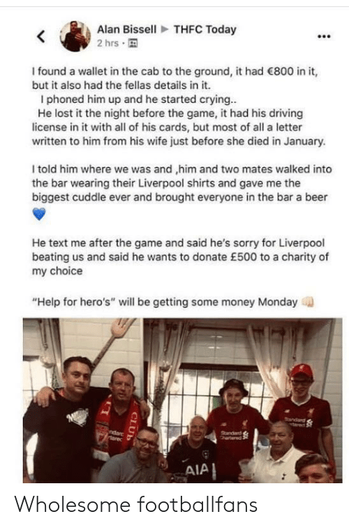 "Beer, Club, and Crying: THFC Today  Alan Bissell  2 hrs  I found a wallet in the cab to the ground, it had 800 in it,  but it also had the fellas details in it.  I phoned him up and he started crying..  He lost it the night before the game, it had his driving  license in it with all of his cards, but most of all a letter  written to him from his wife just before she died in January.  I told him where we was and ,him and two mates walked into  the bar wearing their Liverpool shirts and gave me the  biggest cuddle ever and brought everyone in the bar a beer  He text me after the game and said he's sorry for Liverpool  beating us and said he wants to donate £500 to a charity of  my choice  ""Help for hero's"" will be getting some money Monday  M  andard  ndarc  terec  Standad  hartered  AIA  CLUB Wholesome footballfans"