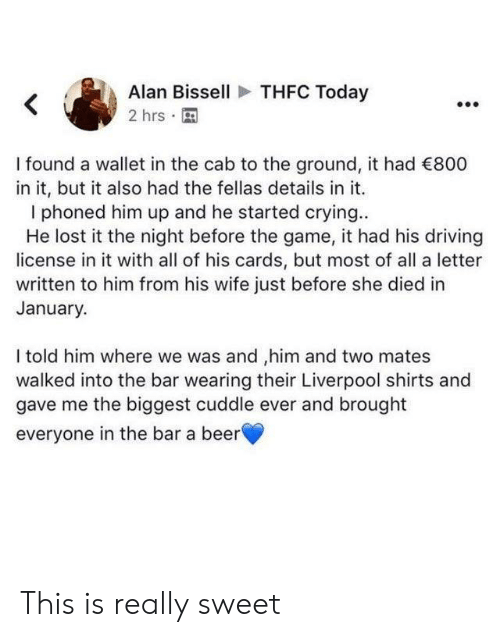 Beer, Crying, and Driving: THFC Today  Alan Bissell  2 hrs  I found a wallet in the cab to the ground, it had 800  in it, but it also had the fellas details in it.  phoned him up and he started crying..  He lost it the night before the game, it had his driving  license in it with all of his cards, but most of all a letter  written to him from his wife just before she died in  January.  I told him where we was and ,him and two mates  walked into the bar wearing their Liverpool shirts and  gave me the biggest cuddle ever and brought  everyone in the bar a beer This is really sweet