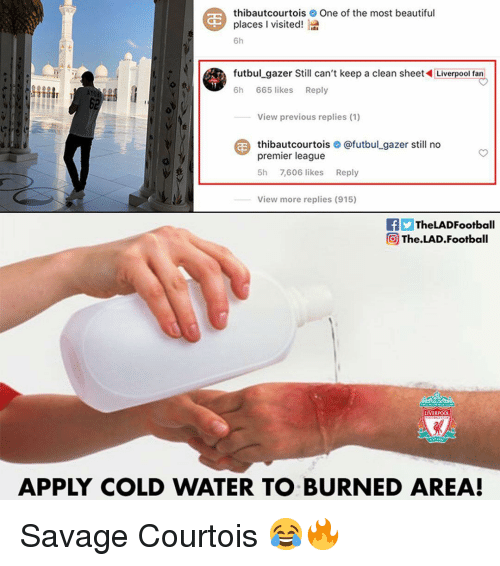 Beautiful, Football, and Memes: thibautcourtoisOne of the most beautiful  places l visited!  6h  futbul_gazer Still can't keep a clean sheetLiverpool fan  6h 665 likes Reply  View previous replies (1)  thibautcourtois О @futbul.gazer still no  premier league  5h 7,606 likes Reply  View more replies (915)  fTheLADFootball  @ The.LAD.Football  LIVERPOO  APPLY COLD WATER TO BURNED AREA! Savage Courtois 😂🔥