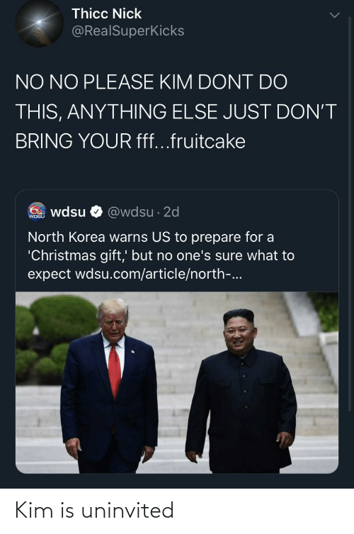 "Christmas, North Korea, and Nick: Thicc Nick  @RealSuperKicks  NO NO PLEASE KIM DONT DO  THIS, ANYTHING ELSE JUST DON'T  BRING YOUR fff...fruitcake  6. wdsu  @wdsu · 2d  WDSU  North Korea warns US to prepare for a  ""Christmas gift,' but no one's sure what to  expect wdsu.com/article/north-.. Kim is uninvited"