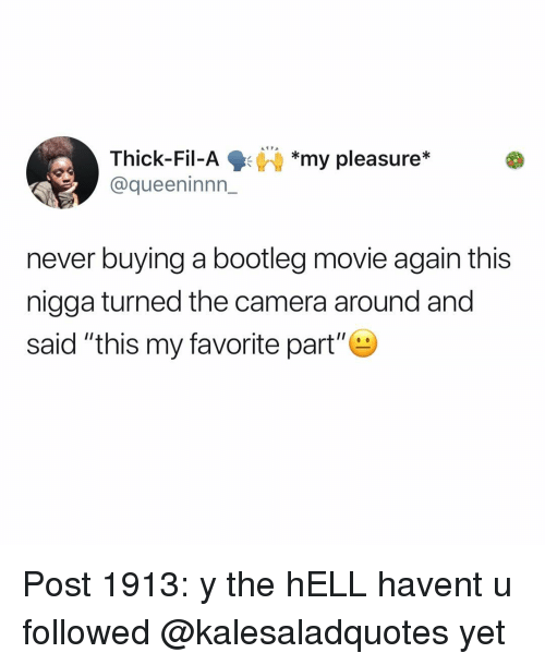 "Bootleg, Memes, and Camera: Thick-Fil-Ay pleasure*  @queeninnn_  *my pleasure*  never buying a bootleg movie again this  nigga turned the camera around and  said ""this my favorite part"" Post 1913: y the hELL havent u followed @kalesaladquotes yet"