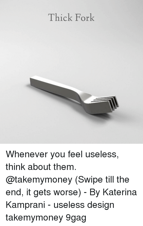 9gag, Memes, and Design: Thick Fork Whenever you feel useless, think about them. @takemymoney (Swipe till the end, it gets worse) - By Katerina Kamprani - useless design takemymoney 9gag