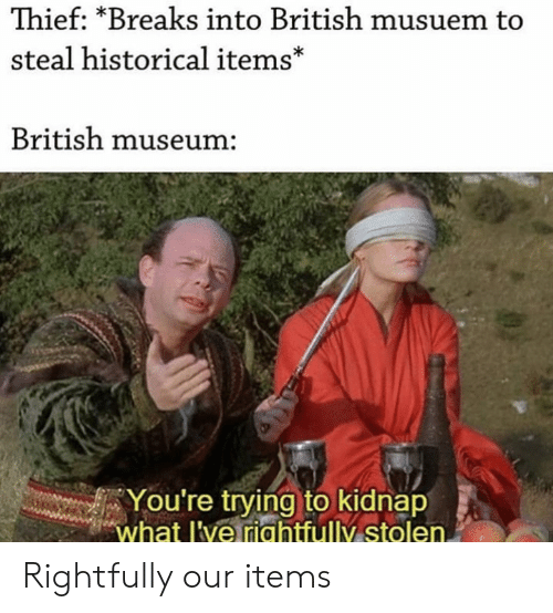 Historical: Thief: *Breaks into British musuem to  steal historical items*  British museum:  You're trying to kidnap  what l've riahtfully stolen. Rightfully our items