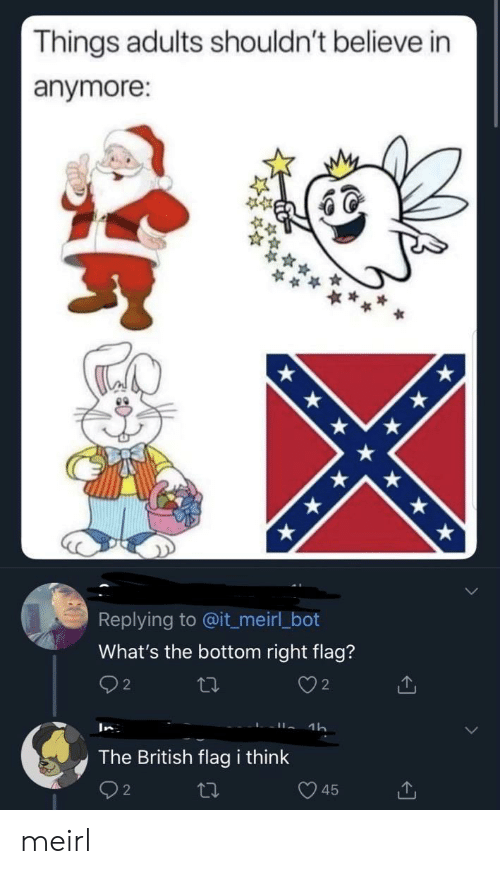 Shouldnt: Things adults shouldn't believe in  anymore:  Replying to @it_meirl_bot  What's the bottom right flag?  2  2  1h  In  The British flag i think  45 meirl