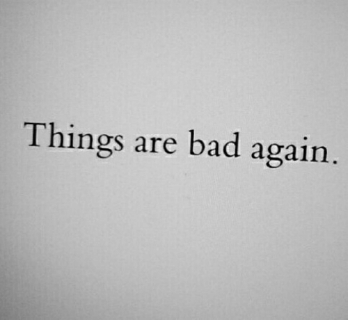 Bad,  Things, and  Again: Things are bad again