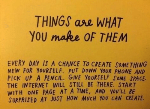 Pencil: THINGS ase WHAT  YOU mafee OF THEM  EVERY DAY IS A CHANCE To CREATE SOMETHING  NEW FOR YOURSELF. PUT DOWN YOUR PHONE AND  PIck UP A PENCIL. GIVE YOURSELF SOME SPACE  THE INTERNET WILL STILL BE THERE. START  WITH ONE PAGE AT A TIME, AND yOU'LL BE  SURPRISED AT JUST HOW MUCH YOU CAN CREATE