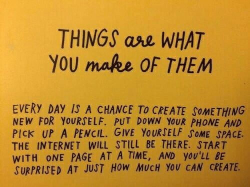 Give Yourself: THINGS ase WHAT  YOU make OF THEM  EVERY DAY IS A CHANCE TO CREATE SOMETHING  NEW FOR YOURSELF. PUT DOWN YOUR PHONE AND  PICK UP A PENCIL. GIVE YOURSELF SOME SPACE.  THE INTERNET WILL STILL BE THERE. START  WITH ONE PAGE AT A TIME, AND yOU'LL BE  SURPRISED AT JUST HoW MUCH YoU CAN CREATE