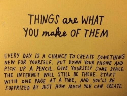Internet, Phone, and Space: THINGS ase WHAT  YoU makee OF THEM  EVERY DAY IS A CHANCE To CREATE SoMETHING  NEW FOR YOURSELF. PUT DOWN YOUR PHONE AND  PICK UP A PENCIL. GIVE YOURSELF SOME SPACE.  THE INTERNET WILL STILL BE THERE. START  WITH ONE PAGE AT A TIME, AND YOU'LL BE  SURPRIJED AT JUST HoW MUCH YOU CAN CREATE