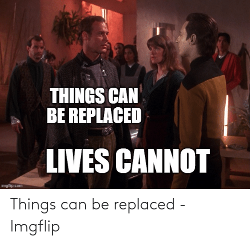 imgflip: Things can be replaced - Imgflip