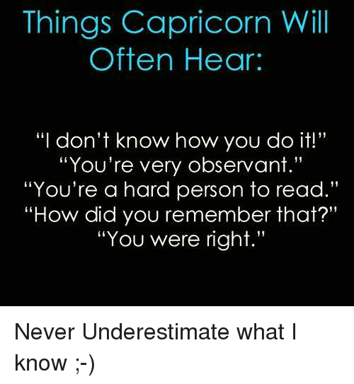 """observant: Things Capricorn Will  Often Hear:  """"I don't know how you do it!""""  """"You're very observant.""""  """"You're a hard person to read.""""  """"How did you remember that?""""  """"You were right."""" Never Underestimate what I know ;-)"""