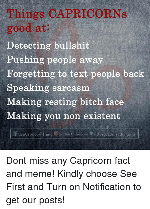 existent: Things CAPRICORNs  good at:  Detecting bullshit  Pushing people away  Forgetting to text people back  Speaking sarcasm  Making resting bitch face  Making you non existent  f ItsaCapricornThing g) zodiacthingcom.p https://zodiacthing.com Dont miss any Capricorn fact and meme! Kindly choose See First and Turn on Notification to get our posts!