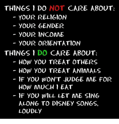Animals, Disney, and Memes: THINGS DO NOT CARE ABOUT:  YOUR RELIGION  YOUR GENDER  YOUR INCOME  YOUR ORIENTATION  THINGS DO CARE ABOUT:  - HOW YOU TREAT OTHERS  HOW YOU TREAT ANIMALS  IF YOU WON'T JUDGE AAE FOR  HOW MUCH EAT  IF YOU WILL LET ME SING  ALONG TO DISNEY SONGS,  LOUDLY