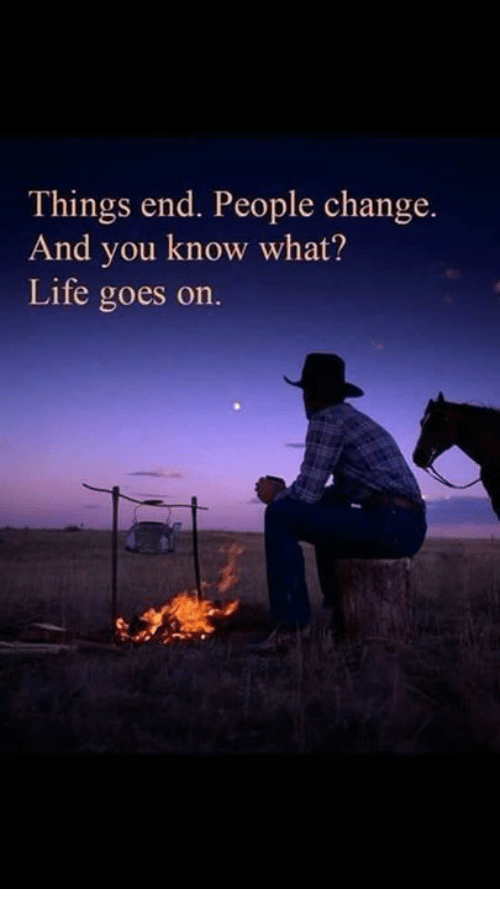 life goes on: Things end. People change.  And you know what?  Life goes on.