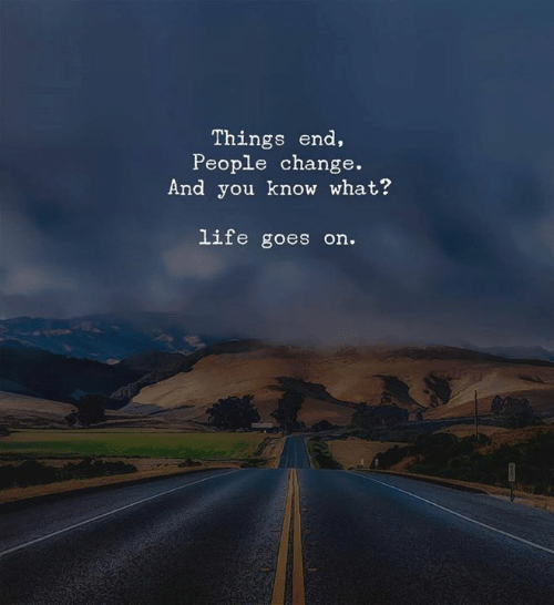 life goes on: Things end,  People change.  And you know what?  life goes on.
