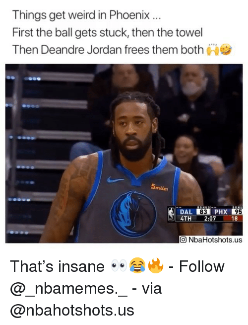 DeAndre Jordan, Memes, and Weird: Things get weird in Phoenix.  First the ball gets stuck, then the towel  Then Deandre Jordan frees them both  Smiles  DAL 83 PHX  4TH2:07 18  95  回NbaHotshots.us That's insane 👀😂🔥 - Follow @_nbamemes._ - via @nbahotshots.us