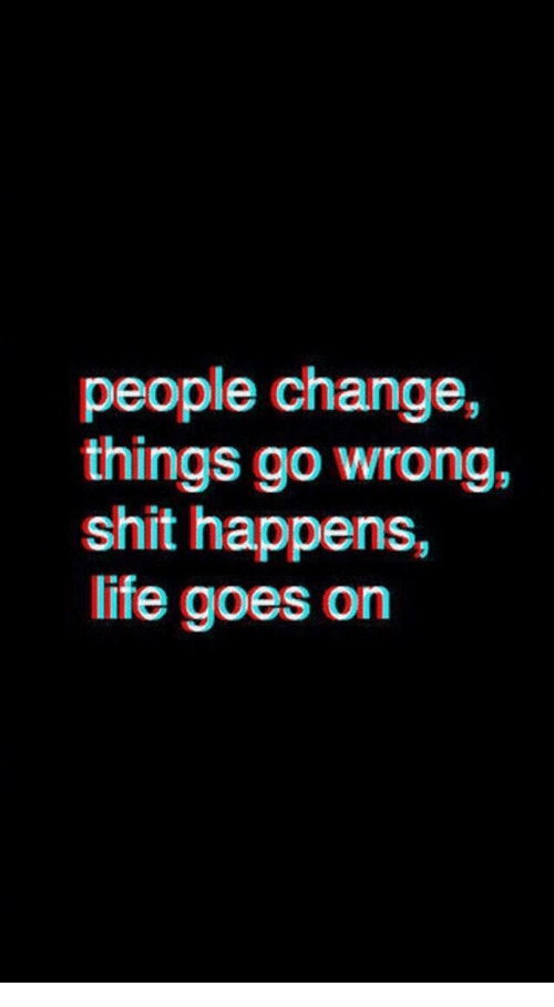life goes on: things go wrong,  shit happens,  life goes on