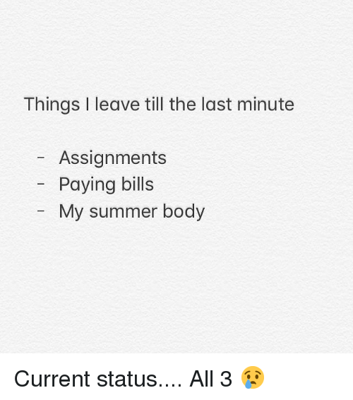 Gym, Summer, and Summer Body: Things I leave till the last minute  - Assignments  Paying bills  My summer body Current status.... All 3 😢