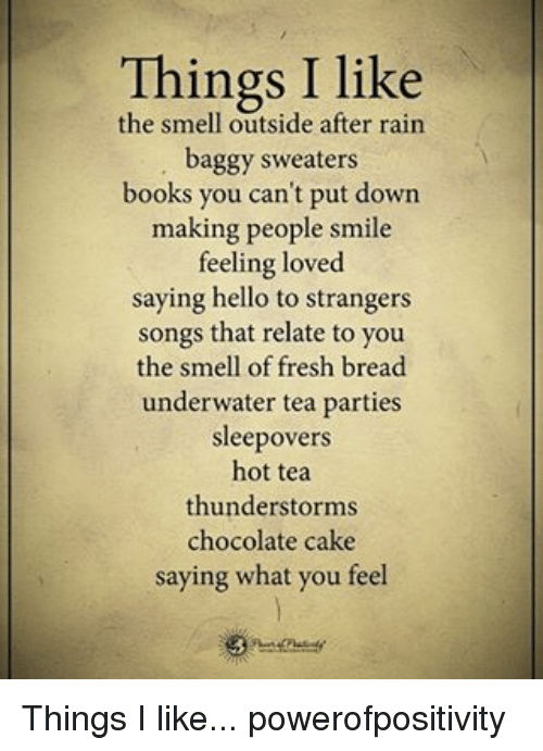 hot tea: Things I like  the smell outside after rain  baggy sweaters  books you can't put down  making people smile  feeling loved  saying hello to strangers  songs that relate to you  the smell of fresh bread  underwater tea parties  sleepovers  hot tea  thunderstorms  chocolate cake  saying what you feel Things I like... powerofpositivity