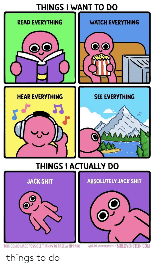 jack: THINGS I WANT TO DO  READ EVERYTHING  WATCH EVERYTHING  HEAR EVERYTHING  SEE EVERYTHING  THINGS I ACTUALLY DO  JACK SHIT  ABSOLUTELY JACK SHIT  @MrLovenstein • MRLOVENSTEIN.COM  THIS COMIC MADE POSSIBLE THANKS TO RASELA ZIPPARO things to do