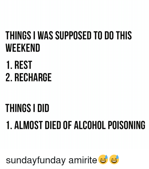 Funny, Alcohol, and Amirite: THINGS I WAS SUPPOSED TO DO THIS  WEEKEND  1. REST  2. RECHARGE  THINGS I DID  1. ALMOST DIED OF ALCOHOL POISONING sundayfunday amirite😅😅
