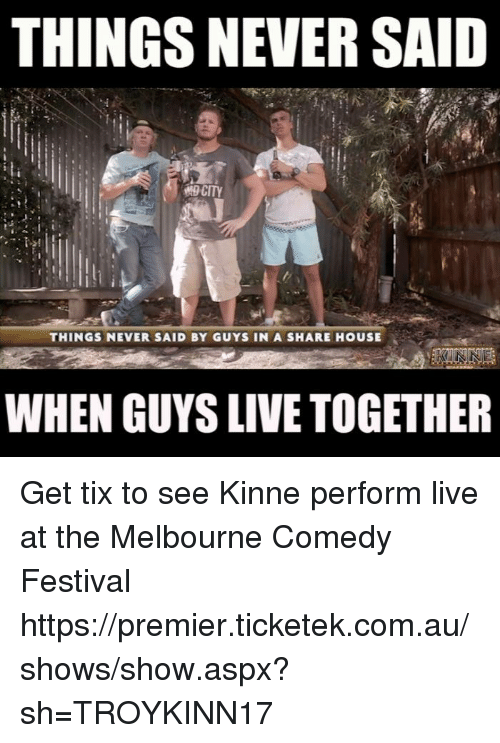 Memes, 🤖, and Aspx: THINGS NEVER SAID  CITY  THINGS NEVER SAID BY GUYS IN A SHARE HOUSE  WHEN GUYS LIVE TOGETHER Get tix to see Kinne perform live at the Melbourne Comedy Festival https://premier.ticketek.com.au/shows/show.aspx?sh=TROYKINN17